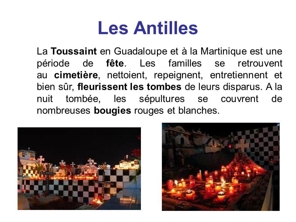 Les Antilles La Toussaint en Guadaloupe et à la Martinique est une période de fête. Les familles se retrouvent au cimetière, nettoient, repeignent, en