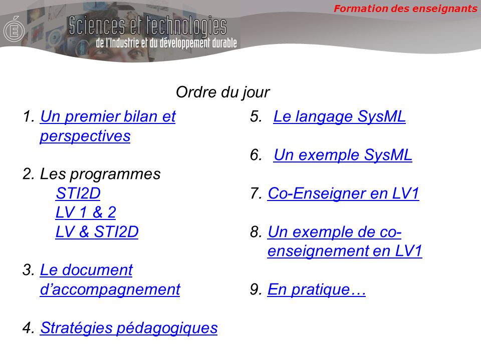 Formation des enseignants Ordre du jour 1.Un premier bilan et perspectivesUn premier bilan et perspectives 2.Les programmes STI2D LV 1 & 2 LV & STI2D 3.Le document d'accompagnementLe document d'accompagnement 4.Stratégies pédagogiquesStratégies pédagogiques 5.Le langage SysMLLe langage SysML 6.Un exemple SysMLUn exemple SysML 7.Co-Enseigner en LV1Co-Enseigner en LV1 8.Un exemple de co- enseignement en LV1Un exemple de co- enseignement en LV1 9.En pratique…En pratique…