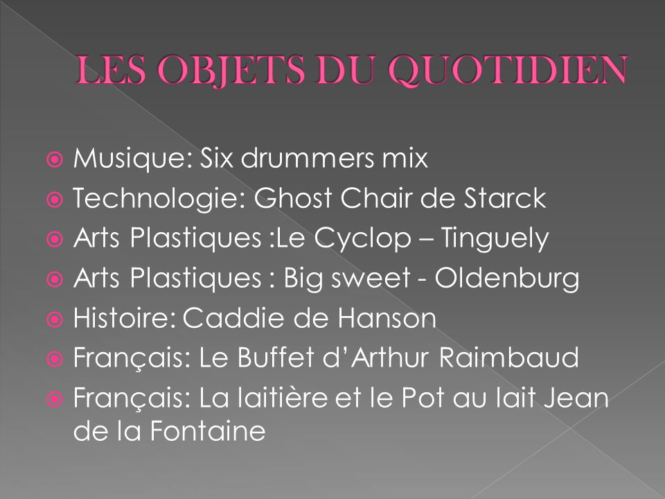  Musique: Six drummers mix  Technologie: Ghost Chair de Starck  Arts Plastiques :Le Cyclop – Tinguely  Arts Plastiques : Big sweet - Oldenburg  H