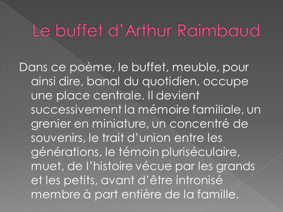Dans ce poème, le buffet, meuble, pour ainsi dire, banal du quotidien, occupe une place centrale. Il devient successivement la mémoire familiale, un g