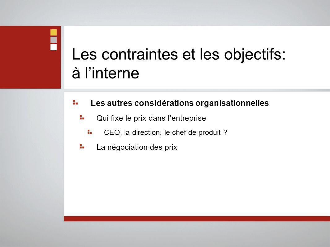 Les contraintes et les objectifs: à l'interne Les autres considérations organisationnelles Qui fixe le prix dans l'entreprise CEO, la direction, le chef de produit .