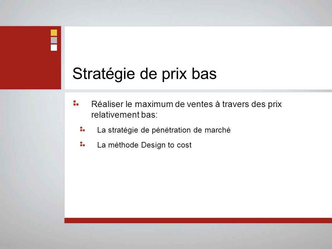 Stratégie de prix bas Réaliser le maximum de ventes à travers des prix relativement bas: La stratégie de pénétration de marché La méthode Design to co