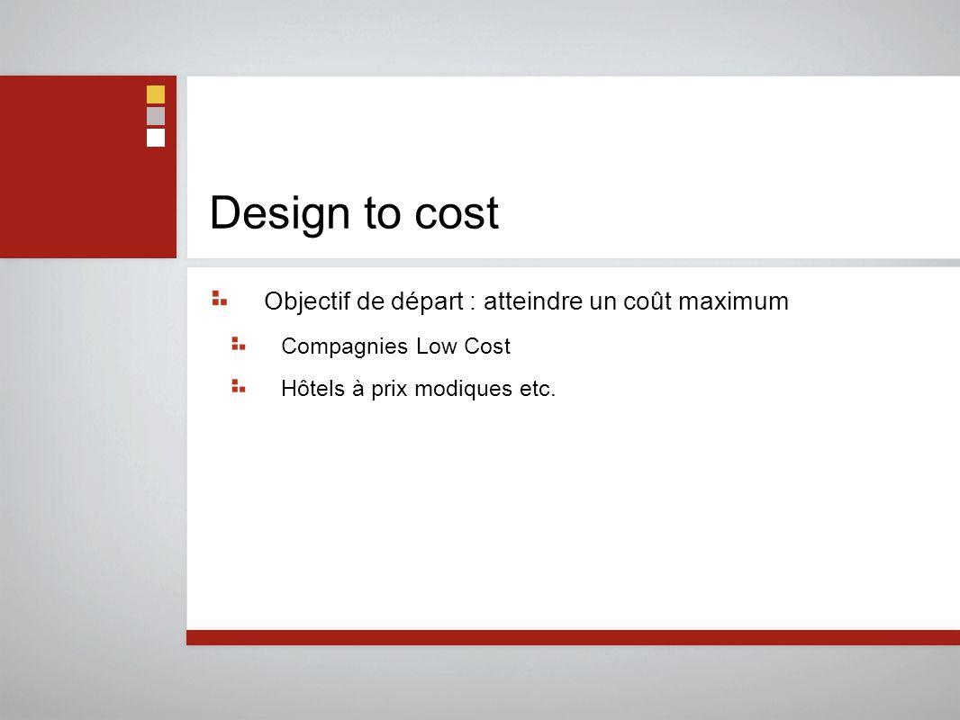 Design to cost Objectif de départ : atteindre un coût maximum Compagnies Low Cost Hôtels à prix modiques etc.