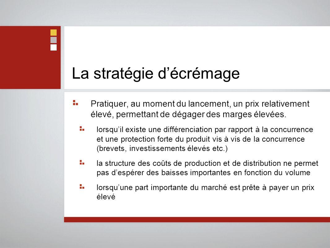 La stratégie d'écrémage Pratiquer, au moment du lancement, un prix relativement élevé, permettant de dégager des marges élevées.