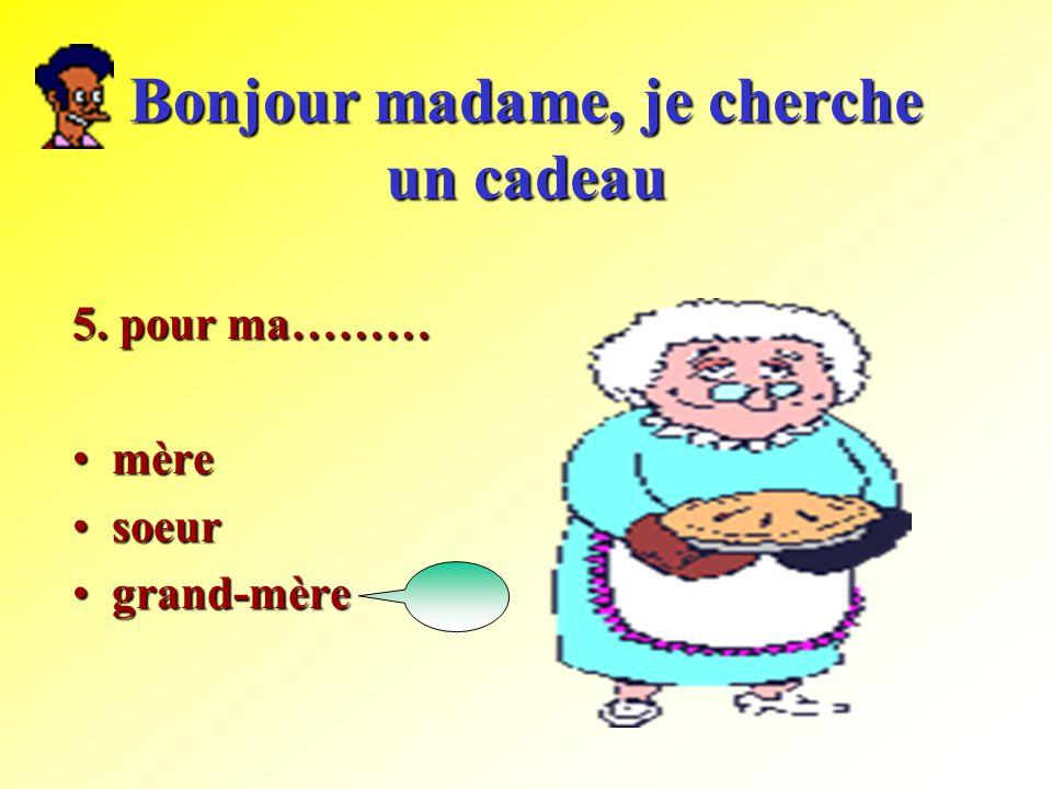 Bonjour madame, je cherche un cadeau 5. pour ma……… mèremère soeursoeur grand-mèregrand-mère