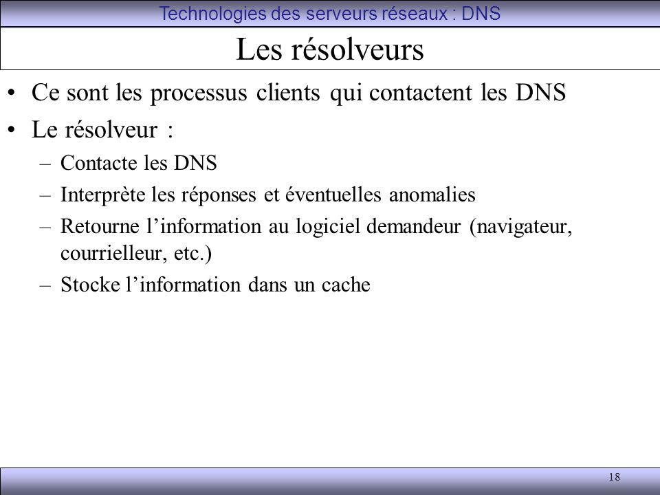 18 Les résolveurs Ce sont les processus clients qui contactent les DNS Le résolveur : –Contacte les DNS –Interprète les réponses et éventuelles anomal