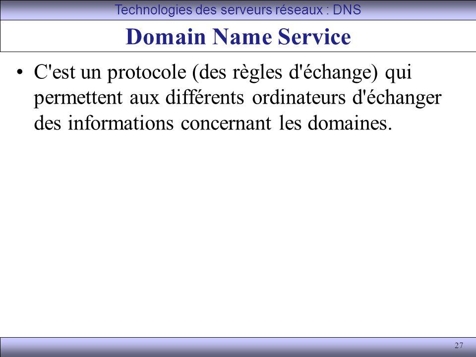 27 Domain Name Service C'est un protocole (des règles d'échange) qui permettent aux différents ordinateurs d'échanger des informations concernant les