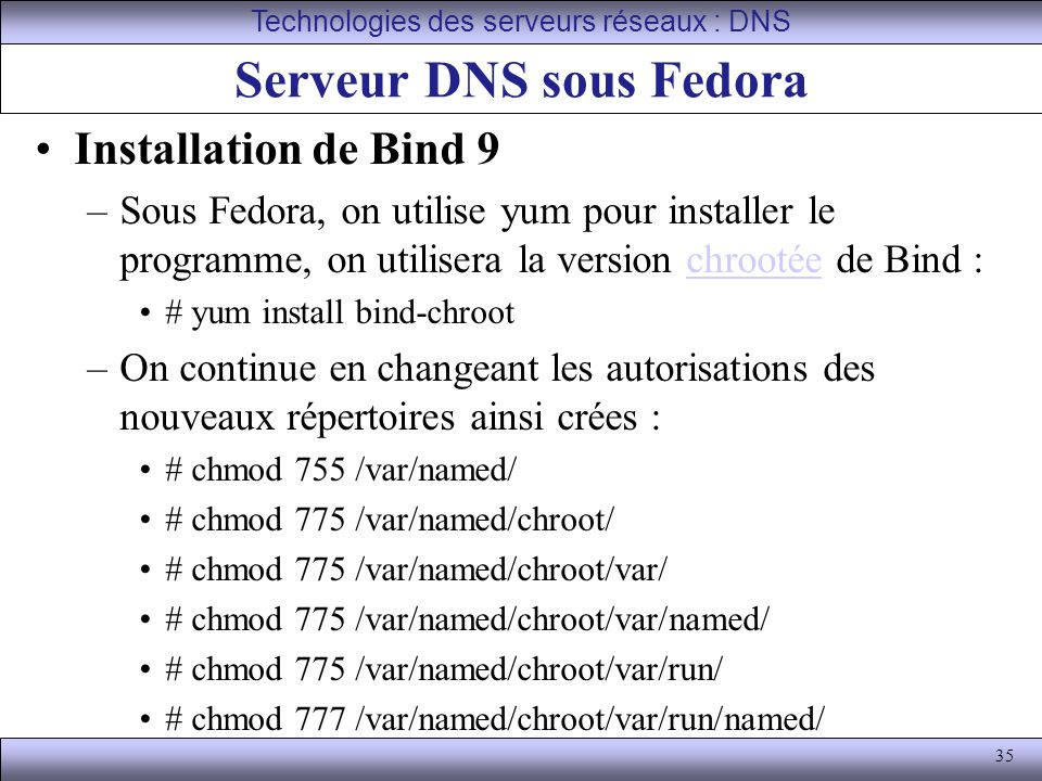 35 Serveur DNS sous Fedora Installation de Bind 9 –Sous Fedora, on utilise yum pour installer le programme, on utilisera la version chrootée de Bind :chrootée # yum install bind-chroot –On continue en changeant les autorisations des nouveaux répertoires ainsi crées : # chmod 755 /var/named/ # chmod 775 /var/named/chroot/ # chmod 775 /var/named/chroot/var/ # chmod 775 /var/named/chroot/var/named/ # chmod 775 /var/named/chroot/var/run/ # chmod 777 /var/named/chroot/var/run/named/ Technologies des serveurs réseaux : DNS