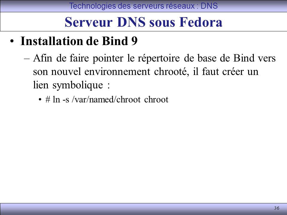 36 Serveur DNS sous Fedora Installation de Bind 9 –Afin de faire pointer le répertoire de base de Bind vers son nouvel environnement chrooté, il faut