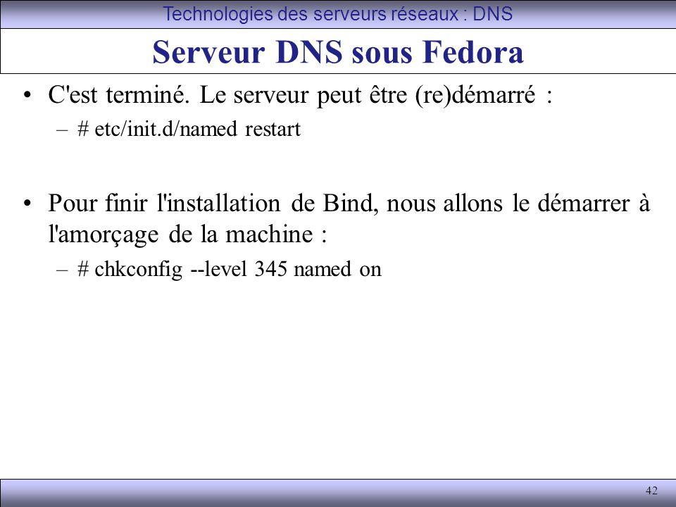 42 Serveur DNS sous Fedora C'est terminé. Le serveur peut être (re)démarré : –# etc/init.d/named restart Pour finir l'installation de Bind, nous allon