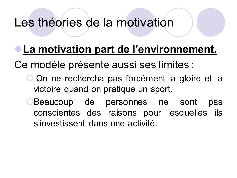 Les théories de la motivation La motivation part de l'environnement. Ce modèle présente aussi ses limites :  On ne rechercha pas forcément la gloire