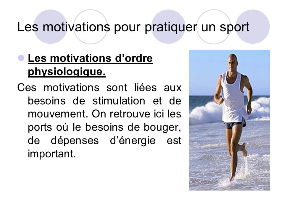 Les motivations pour pratiquer un sport Les motivations d'ordre physiologique. Ces motivations sont liées aux besoins de stimulation et de mouvement.