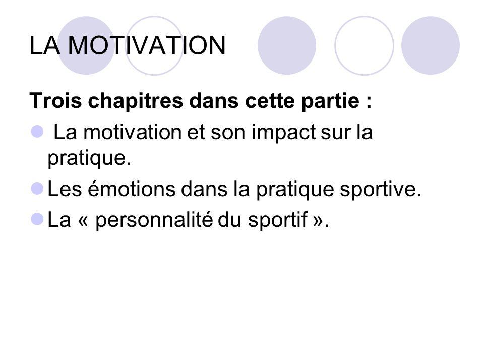 LA MOTIVATION Trois chapitres dans cette partie : La motivation et son impact sur la pratique. Les émotions dans la pratique sportive. La « personnali