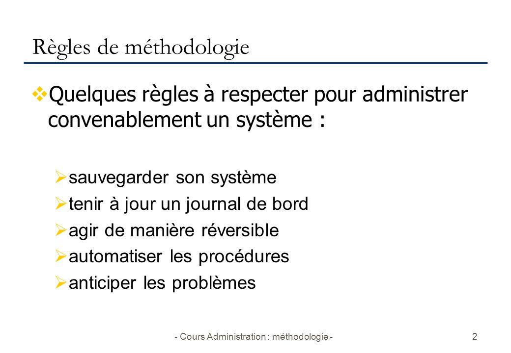 - Cours Administration : méthodologie -2 Règles de méthodologie  Quelques règles à respecter pour administrer convenablement un système :  sauvegard