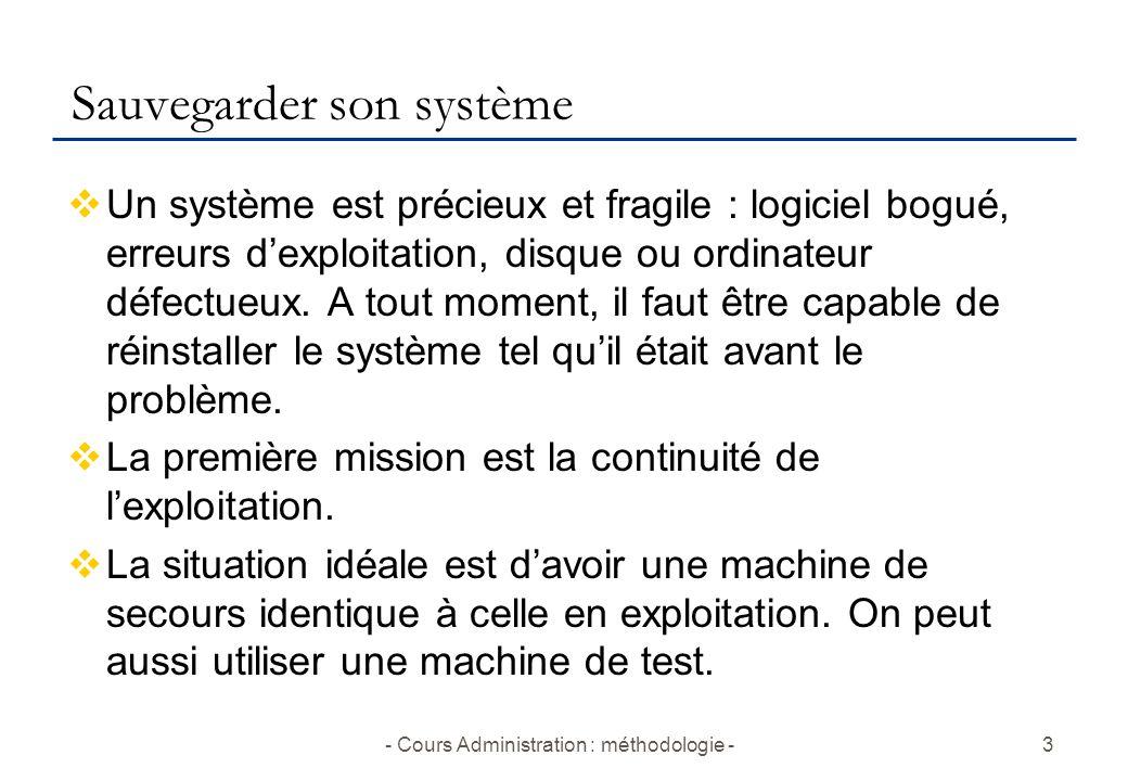 - Cours Administration : méthodologie -3 Sauvegarder son système  Un système est précieux et fragile : logiciel bogué, erreurs d'exploitation, disque ou ordinateur défectueux.