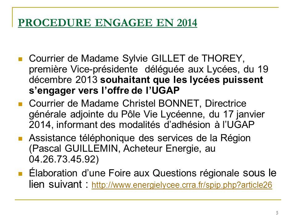 5 PROCEDURE ENGAGEE EN 2014 Courrier de Madame Sylvie GILLET de THOREY, première Vice-présidente déléguée aux Lycées, du 19 décembre 2013 souhaitant que les lycées puissent s'engager vers l'offre de l'UGAP Courrier de Madame Christel BONNET, Directrice générale adjointe du Pôle Vie Lycéenne, du 17 janvier 2014, informant des modalités d'adhésion à l'UGAP Assistance téléphonique des services de la Région (Pascal GUILLEMIN, Acheteur Energie, au 04.26.73.45.92) Élaboration d'une Foire aux Questions régionale sous le lien suivant : http://www.energielycee.crra.fr/spip.php article26 http://www.energielycee.crra.fr/spip.php article26