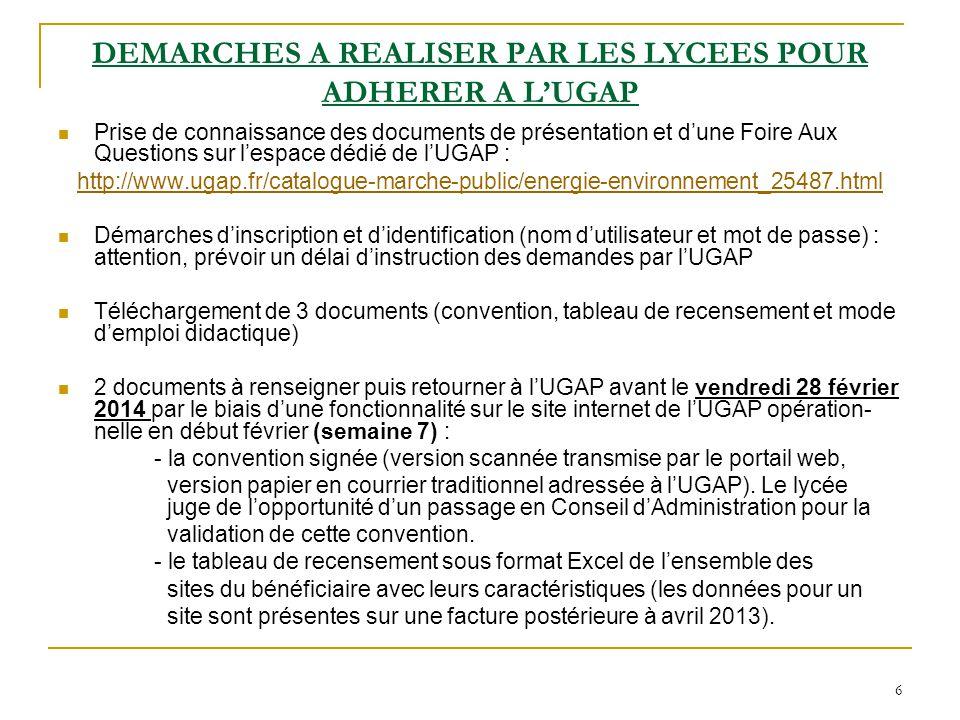 6 DEMARCHES A REALISER PAR LES LYCEES POUR ADHERER A L'UGAP Prise de connaissance des documents de présentation et d'une Foire Aux Questions sur l'espace dédié de l'UGAP : http://www.ugap.fr/catalogue-marche-public/energie-environnement_25487.html Démarches d'inscription et d'identification (nom d'utilisateur et mot de passe) : attention, prévoir un délai d'instruction des demandes par l'UGAP Téléchargement de 3 documents (convention, tableau de recensement et mode d'emploi didactique) 2 documents à renseigner puis retourner à l'UGAP avant le vendredi 28 février 2014 par le biais d'une fonctionnalité sur le site internet de l'UGAP opération- nelle en début février (semaine 7) : - la convention signée (version scannée transmise par le portail web, version papier en courrier traditionnel adressée à l'UGAP).