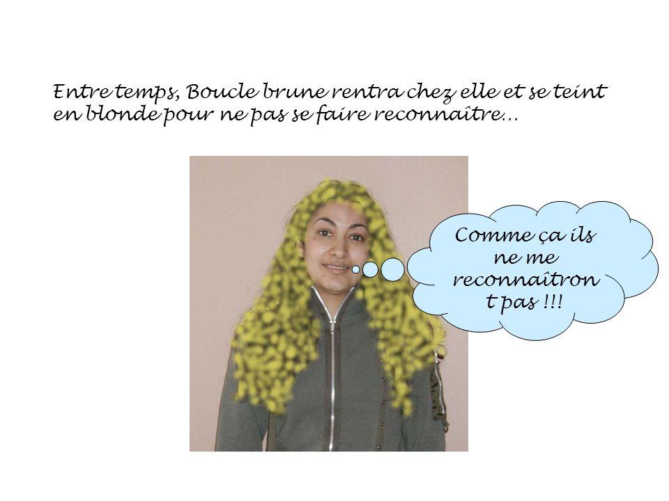 Entre temps, Boucle brune rentra chez elle et se teint en blonde pour ne pas se faire reconnaître… Comme ça ils ne me reconnaîtron t pas !!!