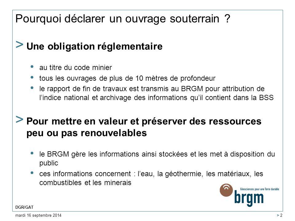 mardi 16 septembre 2014 DGR/GAT > 2 Pourquoi déclarer un ouvrage souterrain ? > Une obligation réglementaire au titre du code minier tous les ouvrages