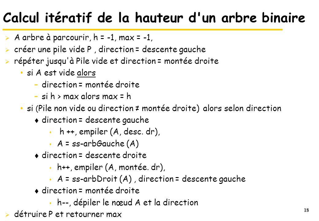 18 Calcul itératif de la hauteur d'un arbre binaire  A arbre à parcourir, h = -1, max = -1,  créer une pile vide P, direction = descente gauche  ré