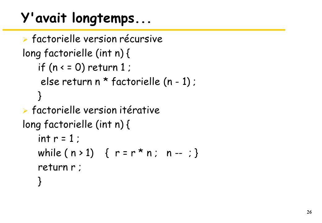 26 Y'avait longtemps...  factorielle version récursive long factorielle (int n) { if (n < = 0) return 1 ; else return n * factorielle (n - 1) ; }  f