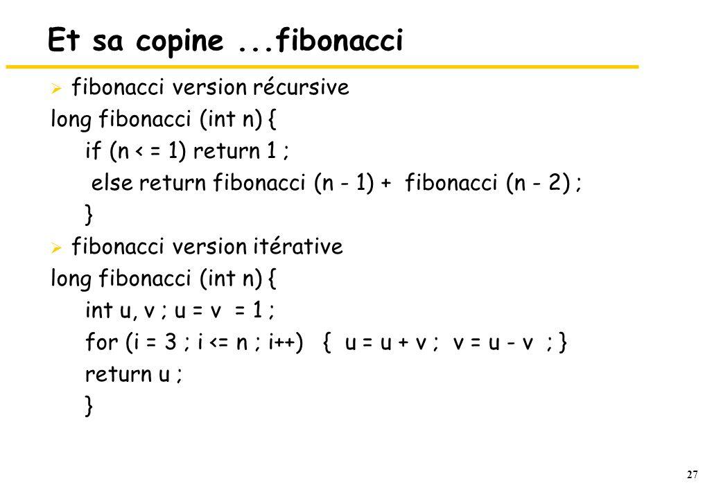 27 Et sa copine...fibonacci  fibonacci version récursive long fibonacci (int n) { if (n < = 1) return 1 ; else return fibonacci (n - 1) + fibonacci (