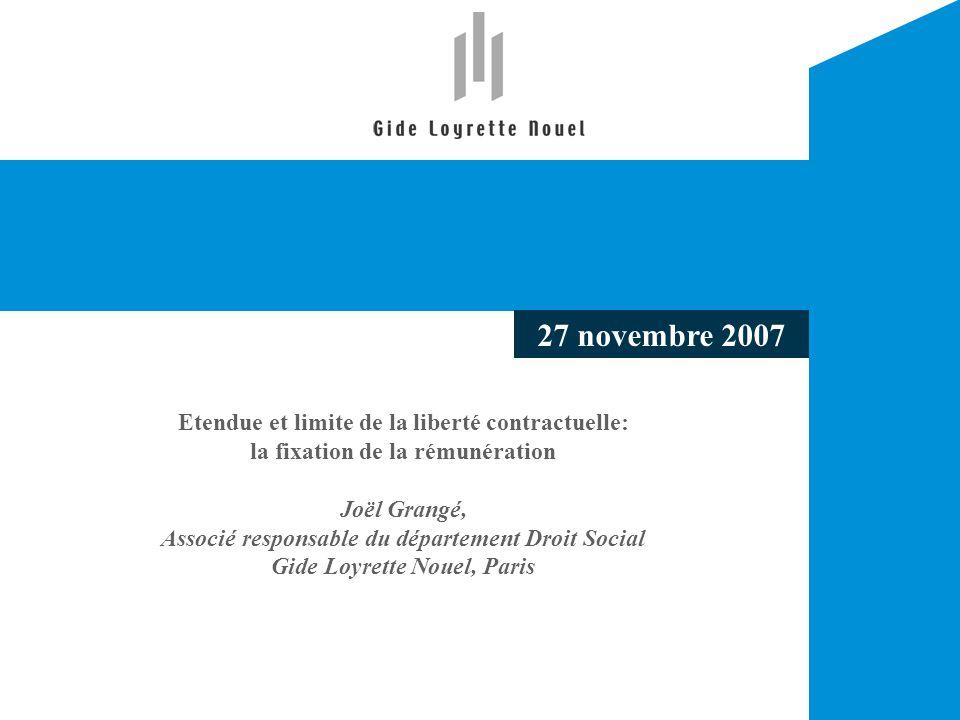 Etendue et limite de la liberté contractuelle: la fixation de la rémunération Joël Grangé, Associé responsable du département Droit Social Gide Loyrette Nouel, Paris 27 novembre 2007