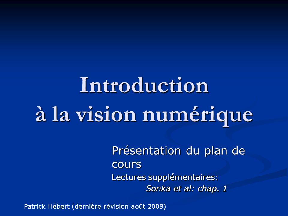 Introduction à la vision numérique Présentation du plan de cours Lectures supplémentaires: Sonka et al: chap. 1 Patrick Hébert (dernière révision août
