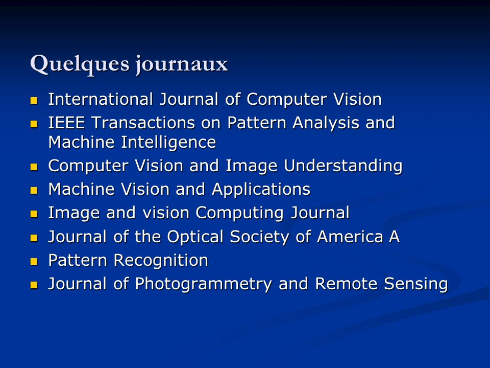 Quelques journaux International Journal of Computer Vision International Journal of Computer Vision IEEE Transactions on Pattern Analysis and Machine Intelligence IEEE Transactions on Pattern Analysis and Machine Intelligence Computer Vision and Image Understanding Computer Vision and Image Understanding Machine Vision and Applications Machine Vision and Applications Image and vision Computing Journal Image and vision Computing Journal Journal of the Optical Society of America A Journal of the Optical Society of America A Pattern Recognition Pattern Recognition Journal of Photogrammetry and Remote Sensing Journal of Photogrammetry and Remote Sensing