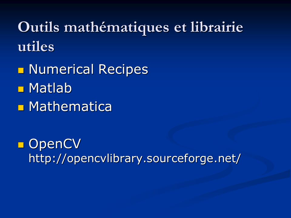 Outils mathématiques et librairie utiles Numerical Recipes Numerical Recipes Matlab Matlab Mathematica Mathematica OpenCV http://opencvlibrary.sourcef