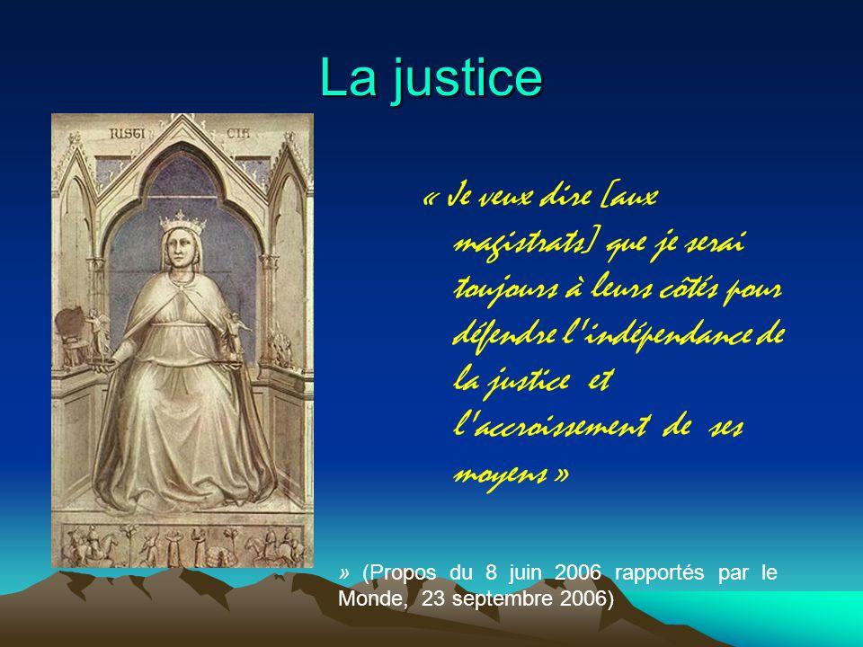 La justice « Je veux dire [aux magistrats] que je serai toujours à leurs côtés pour défendre l indépendance de la justice et l accroissement de ses moyens » » (Propos du 8 juin 2006 rapportés par le Monde, 23 septembre 2006)
