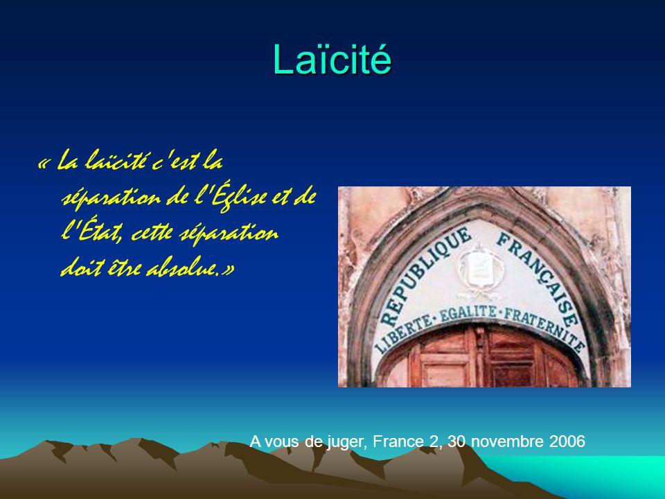 Laïcité « La laïcité c est la séparation de l Église et de l État, cette séparation doit être absolue.» A vous de juger, France 2, 30 novembre 2006