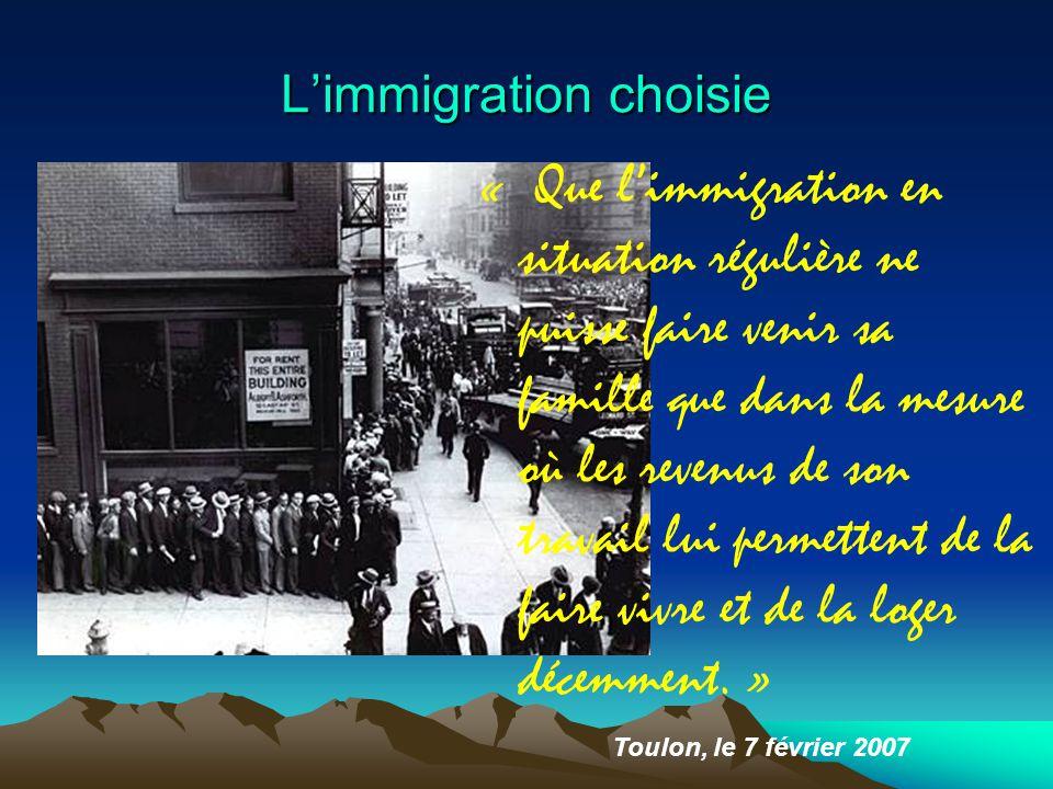 L'immigration choisie Toulon, le 7 février 2007 « Que l'immigration en situation régulière ne puisse faire venir sa famille que dans la mesure où les revenus de son travail lui permettent de la faire vivre et de la loger décemment.