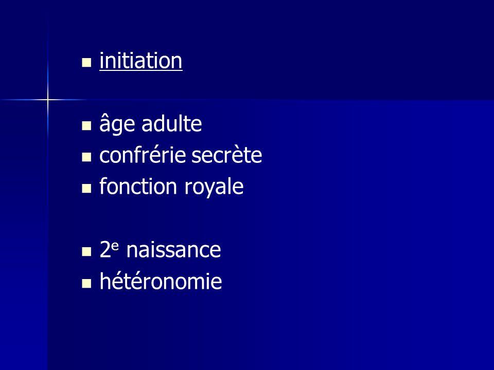 initiation âge adulte confrérie secrète fonction royale 2 e naissance hétéronomie