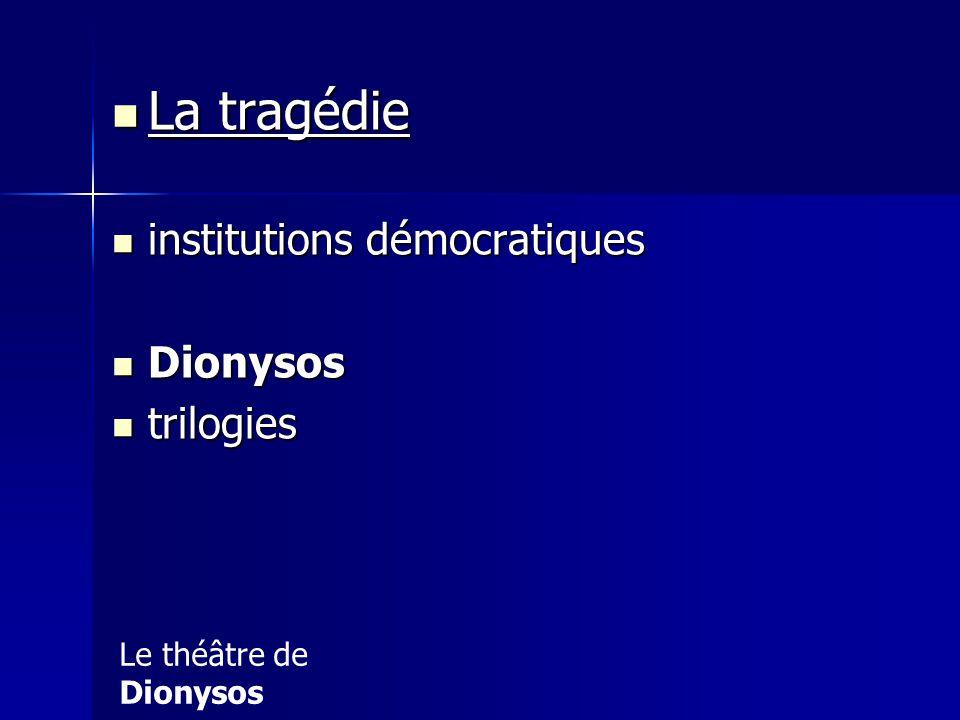 La tragédie La tragédie institutions démocratiques institutions démocratiques Dionysos Dionysos trilogies trilogies Le théâtre de Dionysos