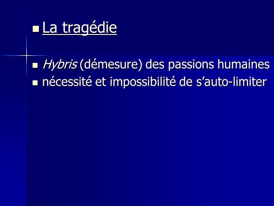 La tragédie La tragédie Hybris (démesure) des passions humaines Hybris (démesure) des passions humaines nécessité et impossibilité de s'auto-limiter n