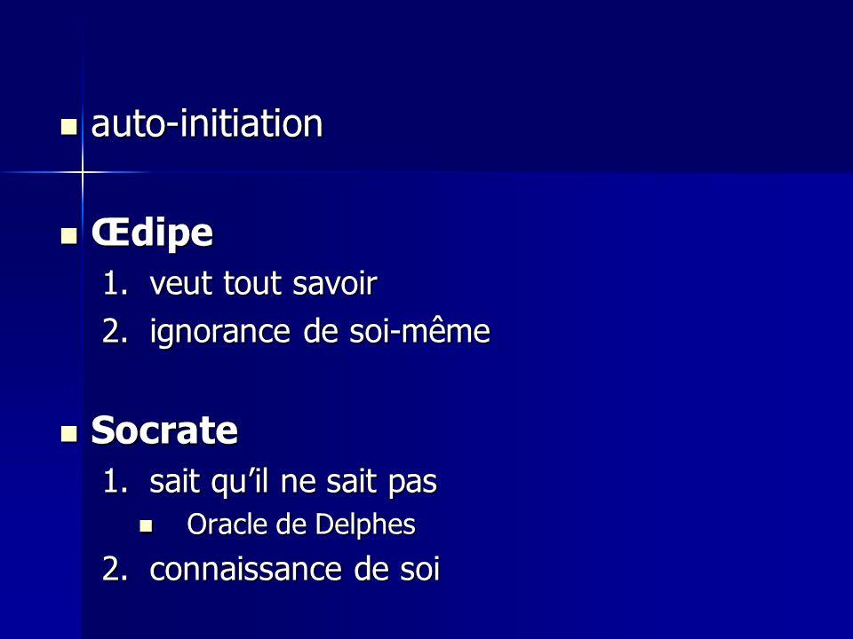auto-initiation auto-initiation Œdipe Œdipe 1.veut tout savoir 2.ignorance de soi-même Socrate Socrate 1.sait qu'il ne sait pas Oracle de Delphes Orac