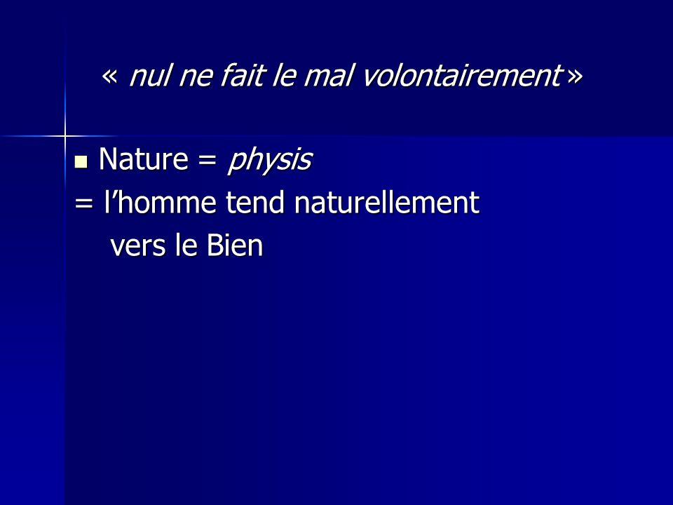 « nul ne fait le mal volontairement » « nul ne fait le mal volontairement » Nature = physis Nature = physis = l'homme tend naturellement vers le Bien