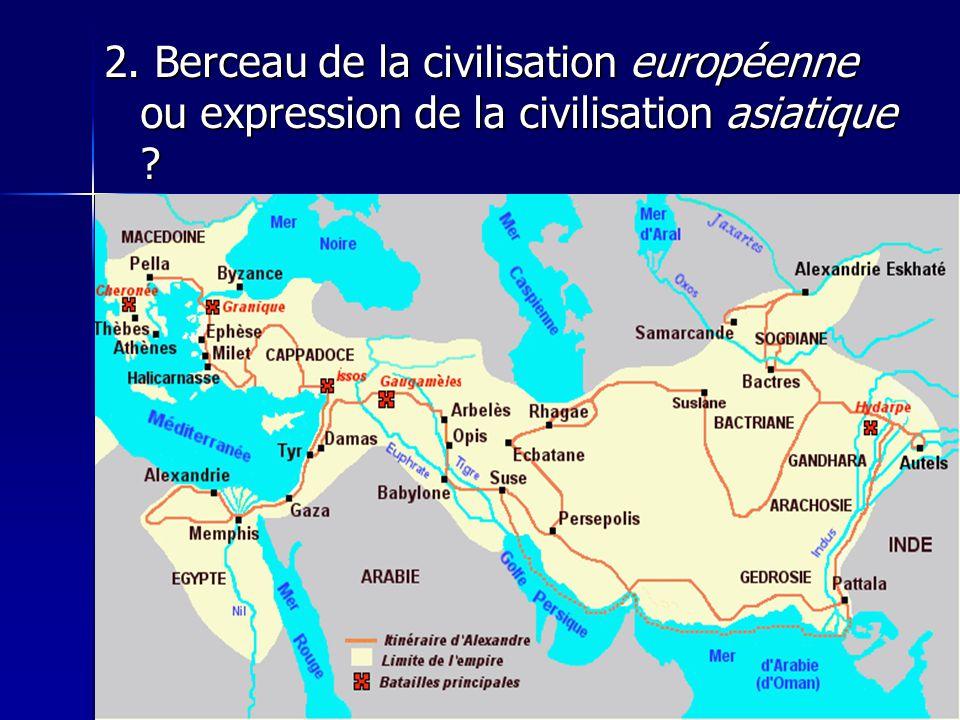 2. Berceau de la civilisation européenne ou expression de la civilisation asiatique ?