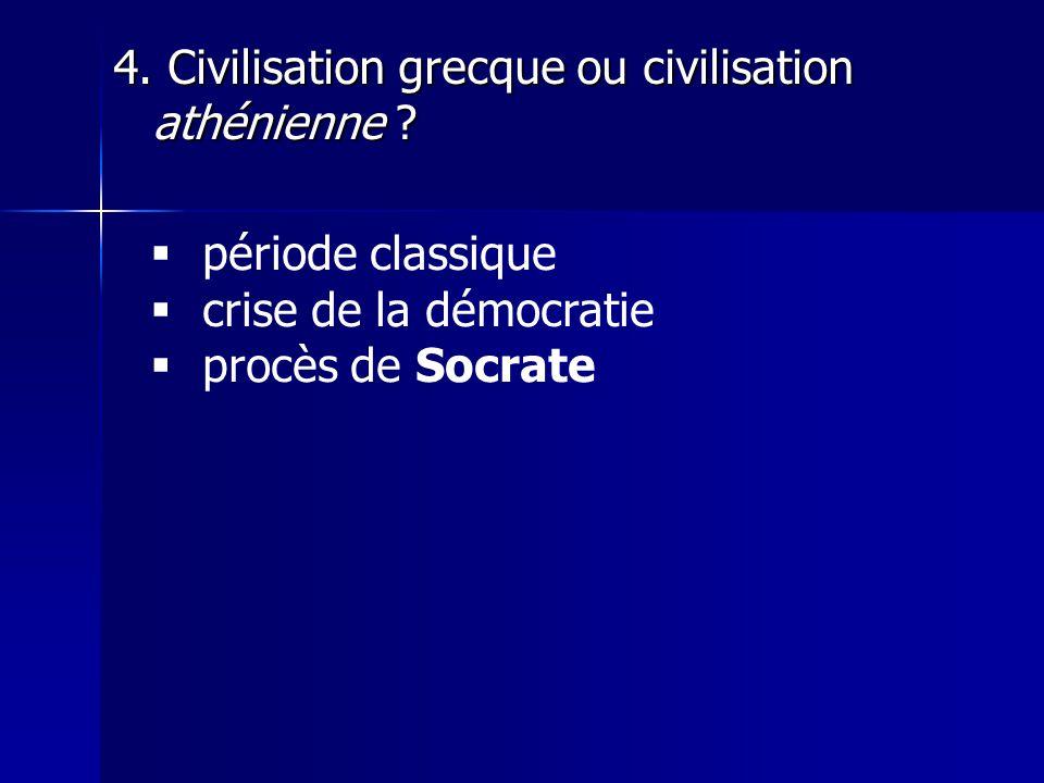 4. Civilisation grecque ou civilisation athénienne ?  période classique  crise de la démocratie  procès de Socrate