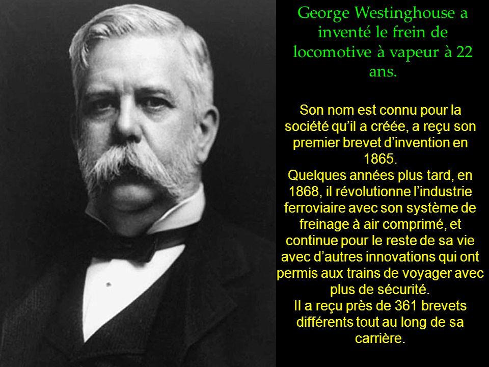 George Westinghouse a inventé le frein de locomotive à vapeur à 22 ans.