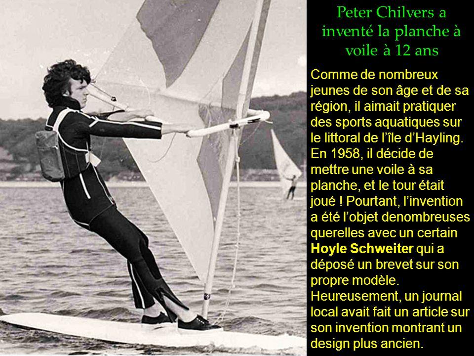 Peter Chilvers a inventé la planche à voile à 12 ans Comme de nombreux jeunes de son âge et de sa région, il aimait pratiquer des sports aquatiques sur le littoral de l'île d'Hayling.