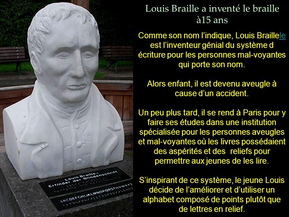 Louis Braille a inventé le braille à15 ans Comme son nom l'indique, Louis Braillele est l'inventeur génial du système dle écriture pour les personnes mal-voyantes qui porte son nom.