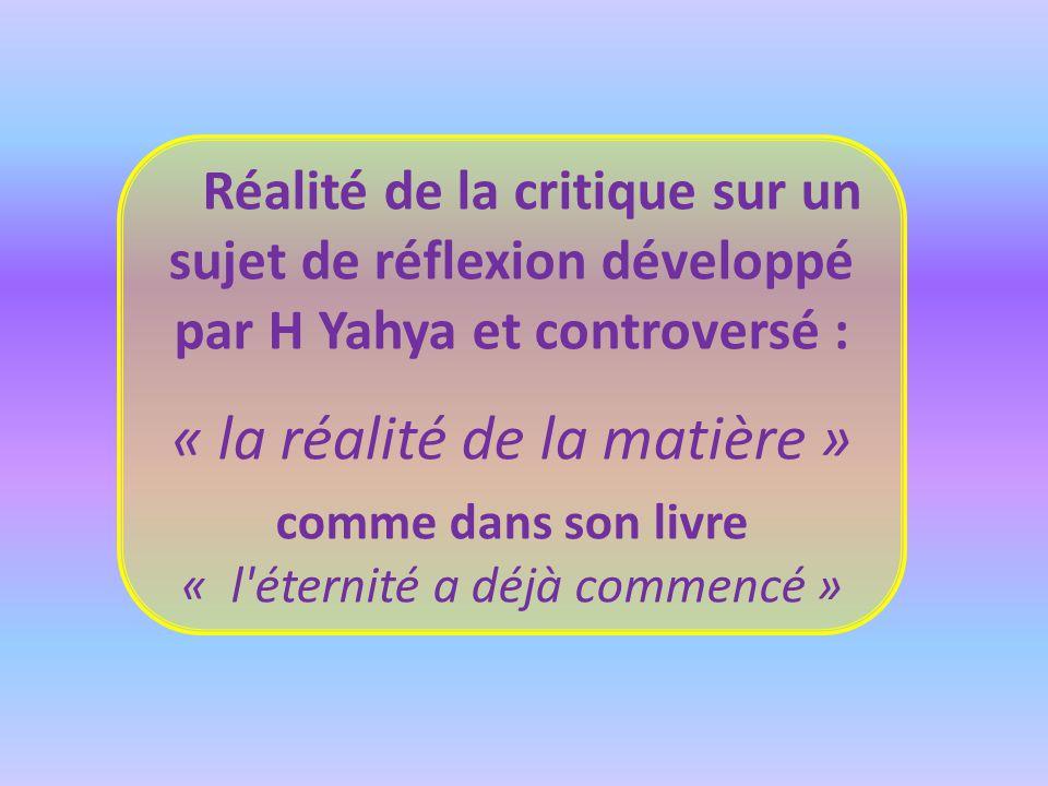 Réalité de la critique sur un sujet de réflexion développé par H Yahya et controversé : « la réalité de la matière » comme dans son livre « l éternité a déjà commencé »
