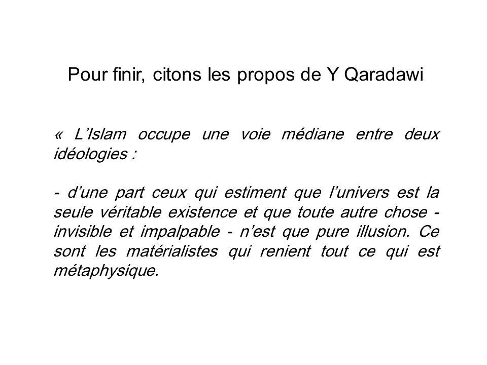Pour finir, citons les propos de Y Qaradawi « L'Islam occupe une voie médiane entre deux idéologies : - d'une part ceux qui estiment que l'univers est la seule véritable existence et que toute autre chose - invisible et impalpable - n'est que pure illusion.