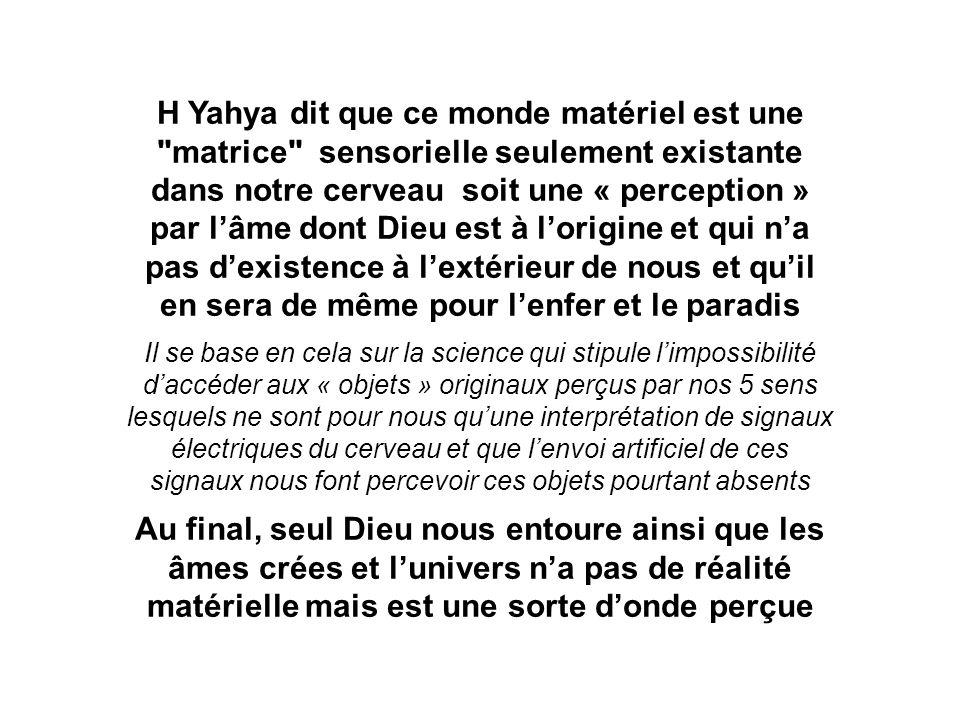 H Yahya dit que ce monde matériel est une matrice sensorielle seulement existante dans notre cerveau soit une « perception » par l'âme dont Dieu est à l'origine et qui n'a pas d'existence à l'extérieur de nous et qu'il en sera de même pour l'enfer et le paradis Il se base en cela sur la science qui stipule l'impossibilité d'accéder aux « objets » originaux perçus par nos 5 sens lesquels ne sont pour nous qu'une interprétation de signaux électriques du cerveau et que l'envoi artificiel de ces signaux nous font percevoir ces objets pourtant absents Au final, seul Dieu nous entoure ainsi que les âmes crées et l'univers n'a pas de réalité matérielle mais est une sorte d'onde perçue
