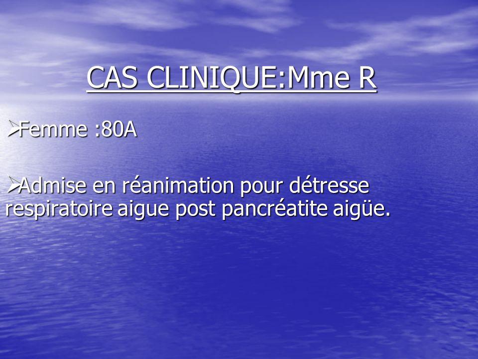 CAS CLINIQUE:Mme R  Femme :80A  Admise en réanimation pour détresse respiratoire aigue post pancréatite aigüe.