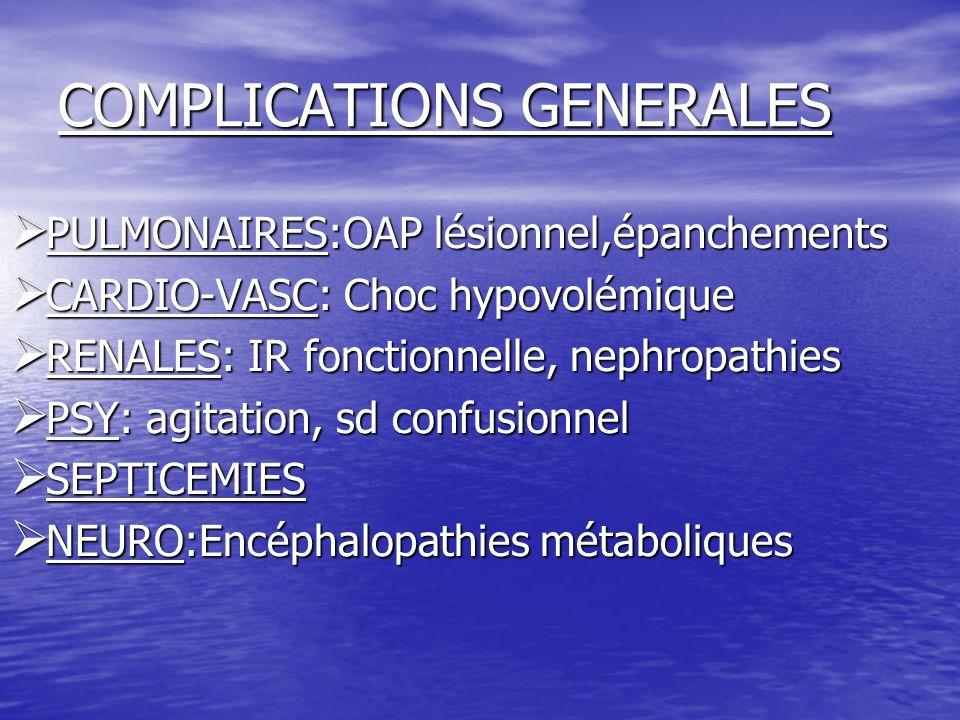COMPLICATIONS GENERALES  PULMONAIRES:OAP lésionnel,épanchements  CARDIO-VASC: Choc hypovolémique  RENALES: IR fonctionnelle, nephropathies  PSY: a