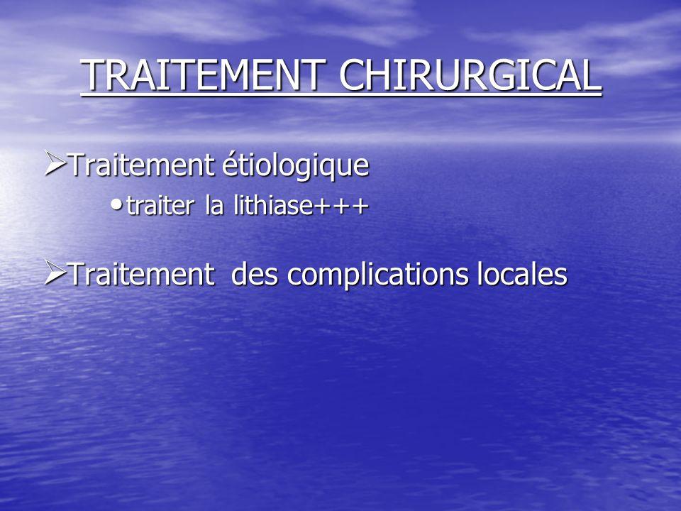 TRAITEMENT CHIRURGICAL  Traitement étiologique traiter la lithiase+++ traiter la lithiase+++  Traitement des complications locales