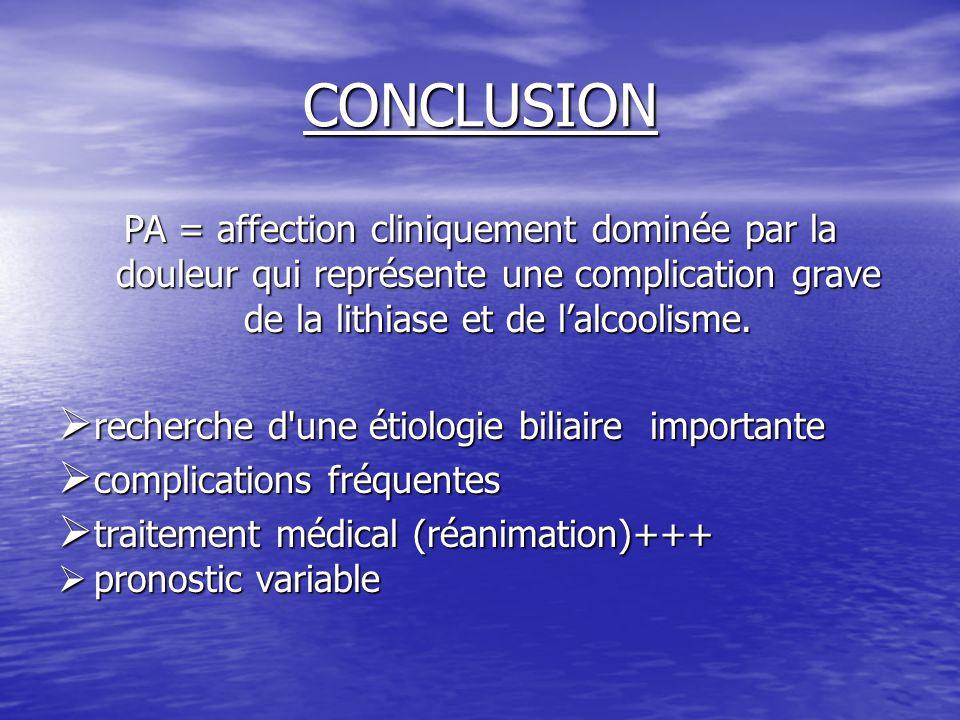 CONCLUSION PA = affection cliniquement dominée par la douleur qui représente une complication grave de la lithiase et de l'alcoolisme.  recherche d'u
